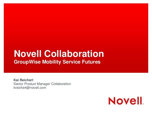 Novell Collaboration GroupWise Mobility Service Futures  Kai Reichert Senior Product Manager Collaboration kreichert@novel...