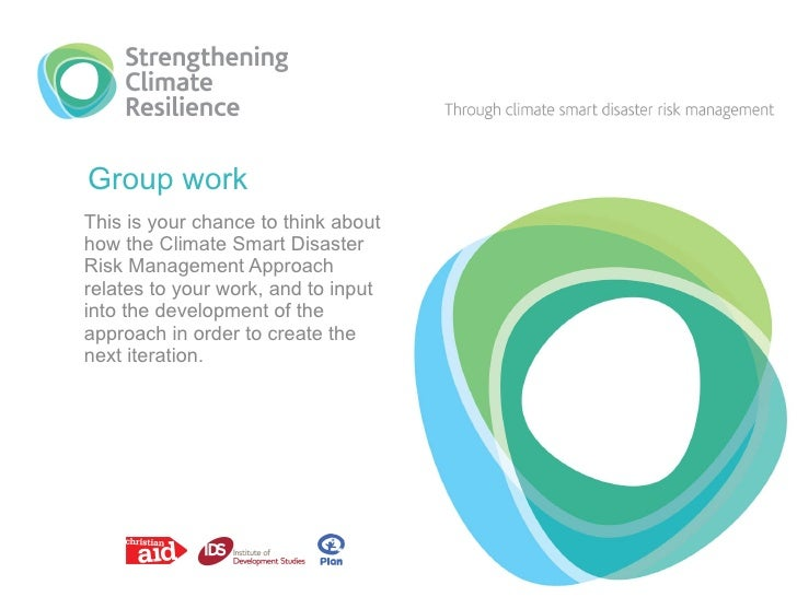 Group work This is your chance to think about how the Climate Smart Disaster Risk Management Approach relates to your work...