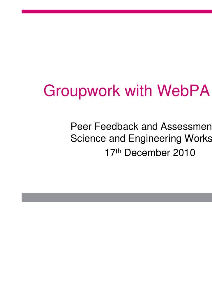 Groupwork with WebPA   Peer Feedback and Assessment for   Science and Engineering Workshop          17th December 2010