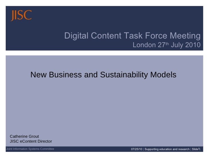 Digital Content Task Force Meeting London 27 th  July 2010 Joint Information Systems Committee New Business and Sustainabi...