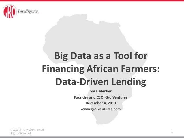 Big Data as a Tool for Financing African Farmers: Data-Driven Lending Sara Menker Founder and CEO, Gro Ventures December 4...