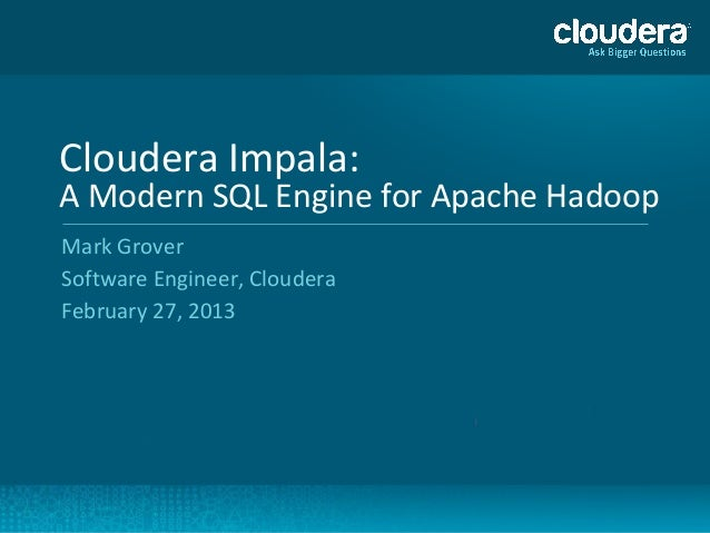 Cloudera Impala:A Modern SQL Engine for Apache HadoopMark GroverSoftware Engineer, ClouderaFebruary 27, 2013