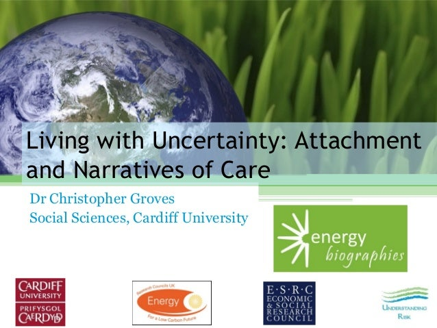 Living with Uncertainty: Attachment and Narratives of Care Dr Christopher Groves Social Sciences, Cardiff University