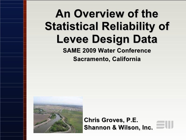 An Overview of the Statistical Reliability of Levee Design Data SAME 2009 Water Conference Sacramento, California Chris Gr...