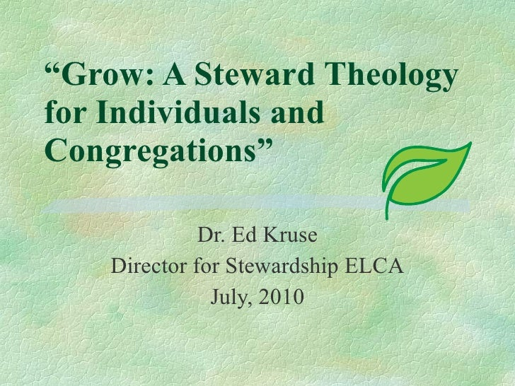 """"""" Grow: A Steward Theology for Individuals and Congregations"""" Dr. Ed Kruse Director for Stewardship ELCA July, 2010"""