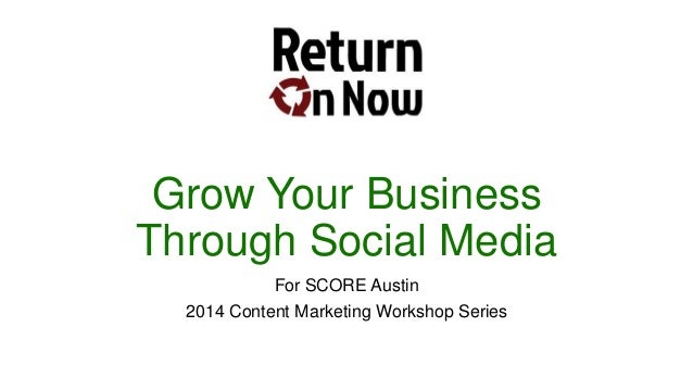 Grow Your Business Through Social Media For SCORE Austin 2014 Content Marketing Workshop Series