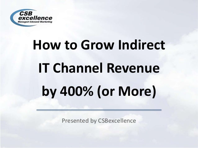 How to Grow Indirect IT Channel Revenue by 400% (or More) Presented by CSBexcellence
