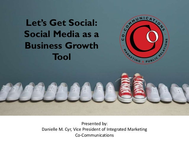 Let's Get Social: Social Media as a Business Growth Tool Presented by: Danielle M. Cyr, Vice President of Integrated Marke...