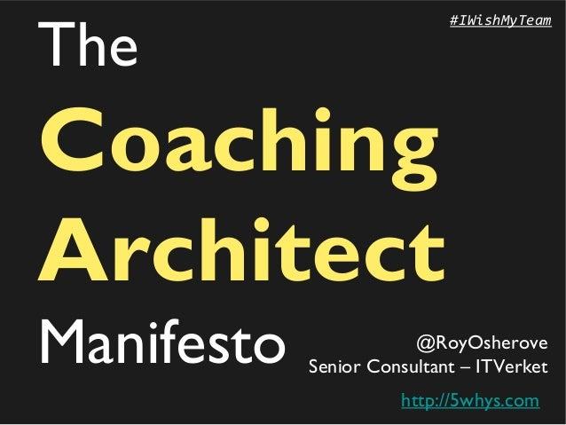 The  #IWishMyTeam  Coaching Architect Manifesto  @RoyOsherove Senior Consultant – ITVerket http://5whys.com