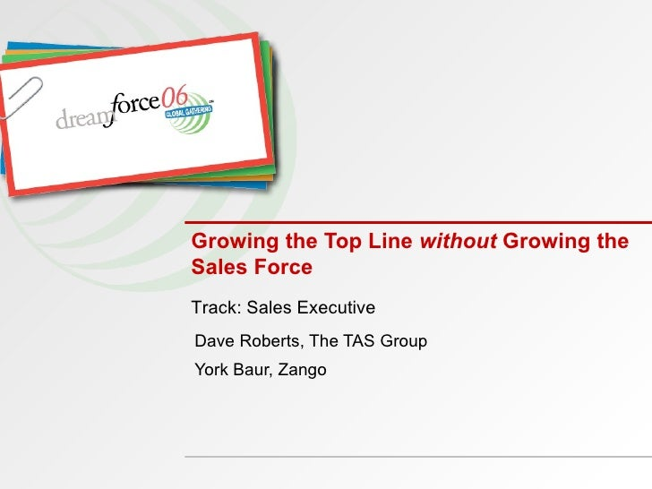 Growing the Top Line  without  Growing the Sales Force Dave Roberts, The TAS Group York Baur, Zango Track: Sales Executive