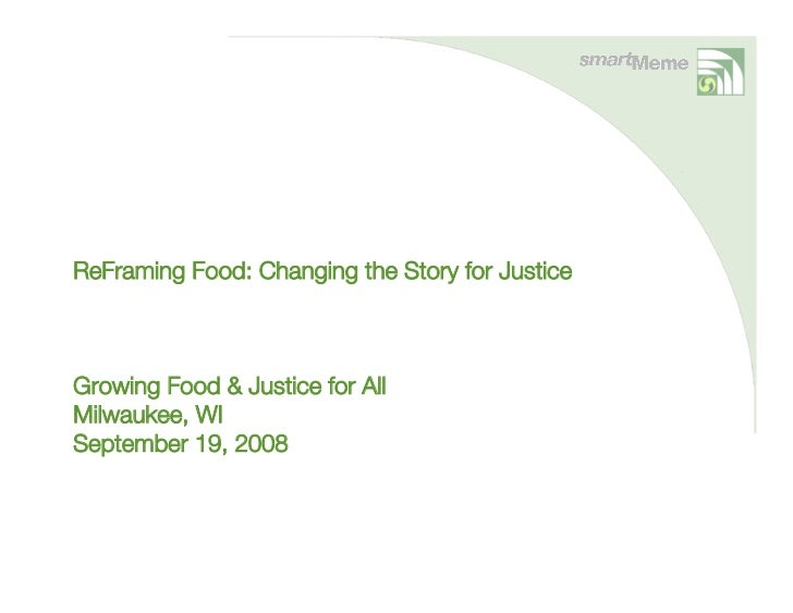 ReFraming Food: Changing the Story for Justice    Growing Food & Justice for All Milwaukee, WI September 19, 2008