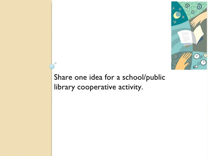 Share one idea for a school/public library cooperative activity.