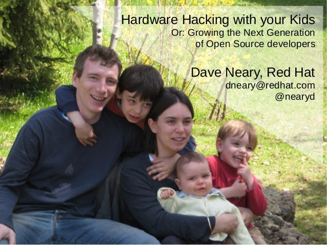 Hardware Hacking with your Kids Or: Growing the Next Generation of Open Source developers Dave Neary, Red Hat dneary@redha...