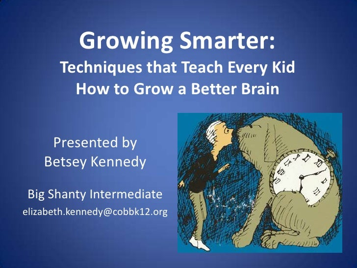 Growing Smarter:       Techniques that Teach Every Kid         How to Grow a Better Brain     Presented by    Betsey Kenne...