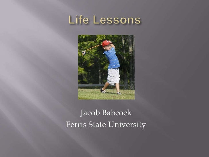 Life Lessons<br />Jacob Babcock<br />Ferris State University<br />