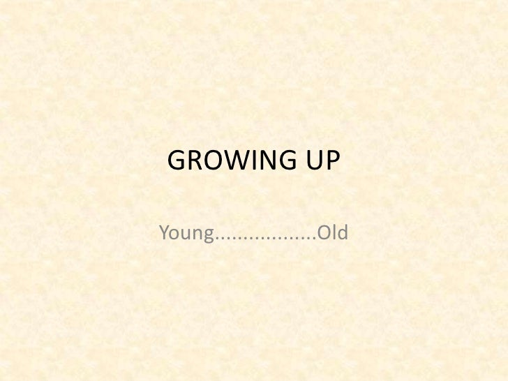 GROWING UPYoung..................Old