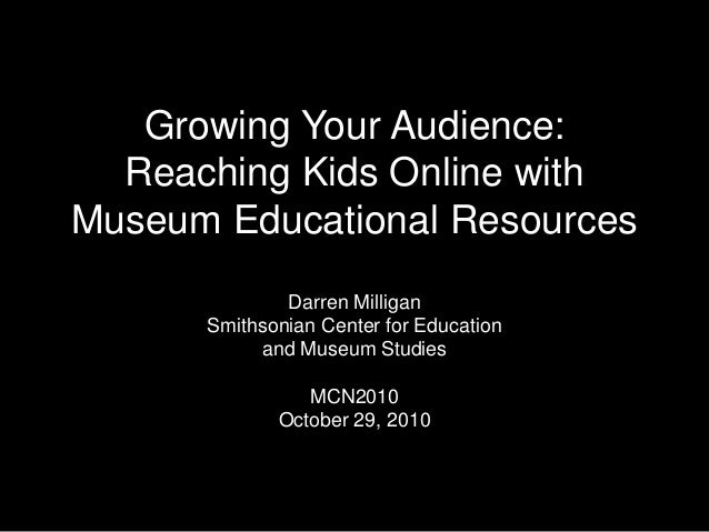 Growing Your Audience: Reaching Kids Online with Museum Educational Resources Darren Milligan Smithsonian Center for Educa...