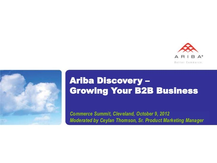 Ariba Discovery –Growing Your B2B BusinessCommerce Summit, Cleveland, October 9, 2012Moderated by Ceylan Thomson, Sr. Prod...