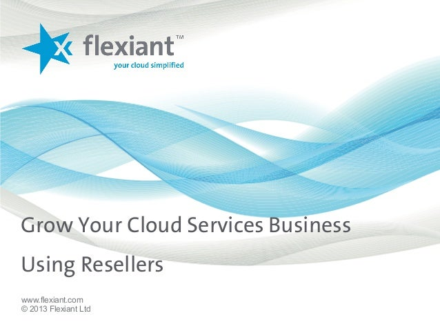 Grow Your Cloud Services BusinessUsing Resellerswww.flexiant.com© 2013 Flexiant Ltd