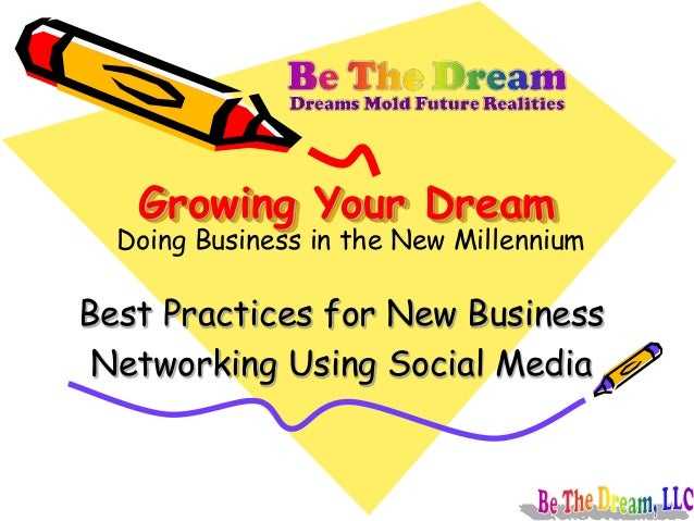 Growing Your Dream Best Practices for New Business Networking Using Social Media Doing Business in the New Millennium