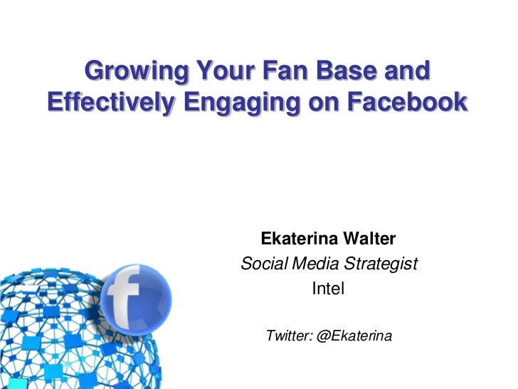 Growing Your Fan Base and  Effectively Engaging on Facebook                     Ekaterina Walter                   Social ...