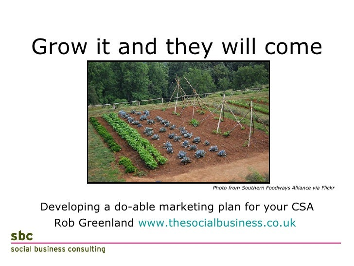 Grow it and they will come <ul><li>Developing a do-able marketing plan for your CSA </li></ul><ul><li>Rob Greenland  www.t...