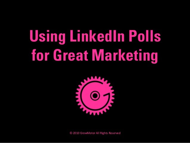 Using LinkedIn Polls for Great Marketing © 2010 GrowMotor All Rights Reserved