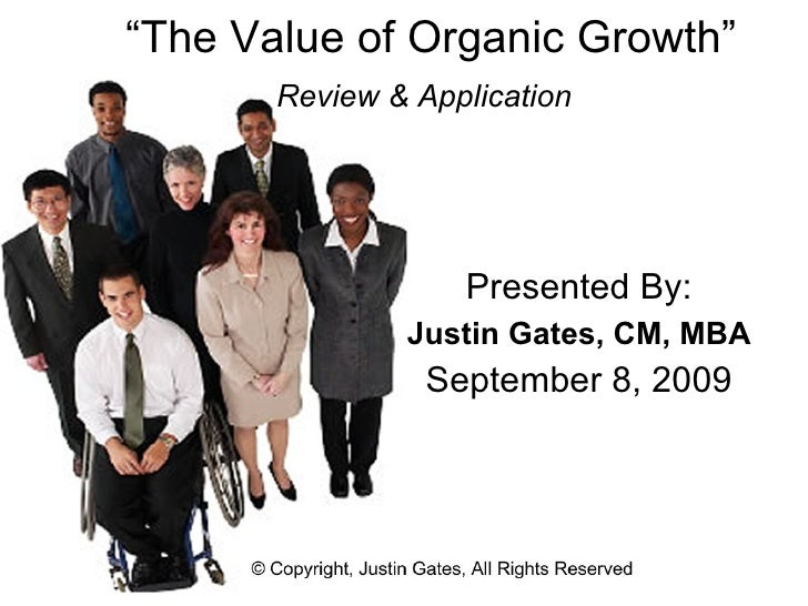 """"""" The Value of Organic Growth"""" Review & Application   Presented By: Justin Gates, CM, MBA September 8, 2009"""