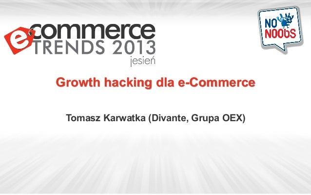 Growth hacking dla e-Commerce Tomasz Karwatka (Divante, Grupa OEX)