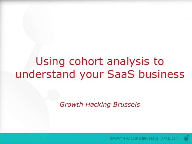 P0 GROWTH HACKING BRUSSELS – APRIL 2014 Using cohort analysis to understand your SaaS business Growth Hacking Brussels