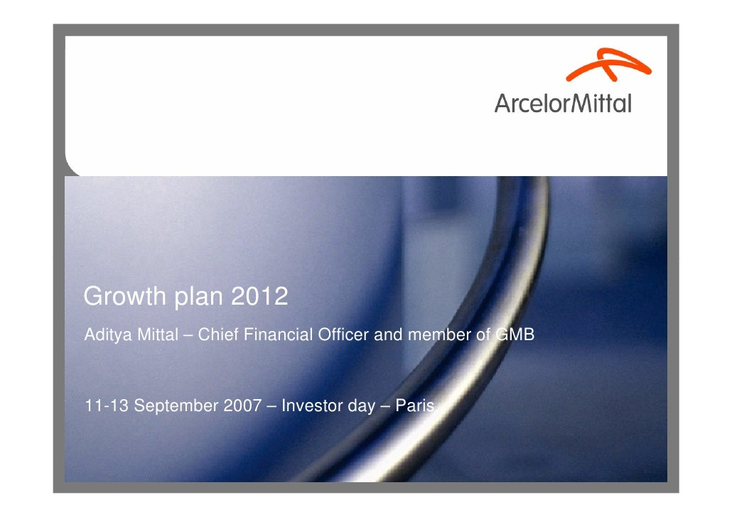 Growth plan 2012 Aditya Mittal – Chief Financial Officer and member of GMB    11-13 September 2007 – Investor day – Paris
