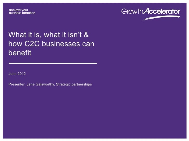 What it is, what it isn't &how C2C businesses canbenefitJune 2012Presenter: Jane Galsworthy, Strategic partnerships