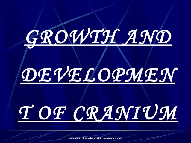 GROWTH AND DEVELOPMEN T OF CRANIUM www.indiandentalacademy.com