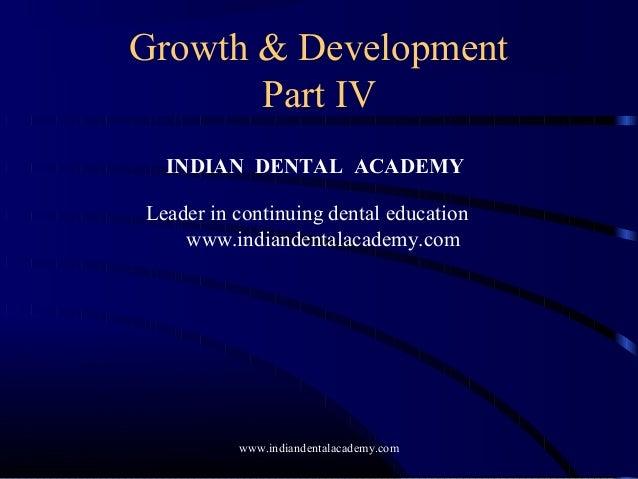 Growth & Development Part IV INDIAN DENTAL ACADEMY Leader in continuing dental education www.indiandentalacademy.com www.i...