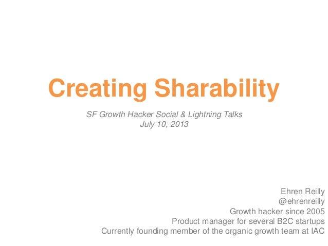 Creating Sharability SF Growth Hacker Social & Lightning Talks July 10, 2013 Ehren Reilly @ehrenreilly Growth hacker since...