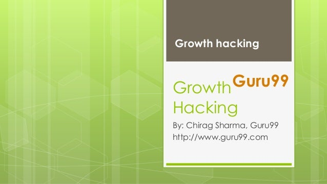 Growth hacking  Guru99 Growth Hacking  By: Chirag Sharma, Guru99 http://www.guru99.com