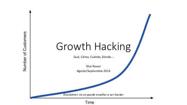Growth Hacking  Qué, Cómo, Cuándo, Dónde…  Shai Rosen  Agosto/Septiembre 2014  Disclaimer: no se puede enseñar a ser hacke...