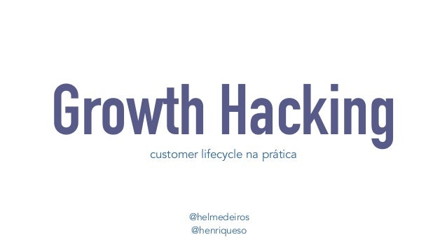 Growth Hacking  customer lifecycle na prática  @helmedeiros  @henriqueso