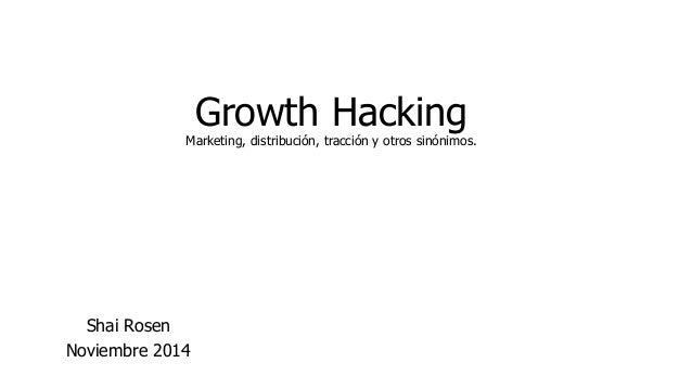 Growth Hacking  Marketing, distribución, tracción y otros sinónimos.  Shai Rosen  Noviembre 2014