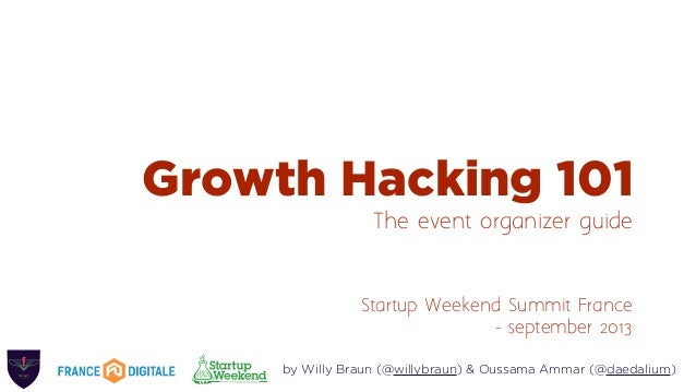 Growth Hacking 101 The event organizer guide Startup Weekend Summit France - september 2013 by Willy Braun (@willybraun) &...