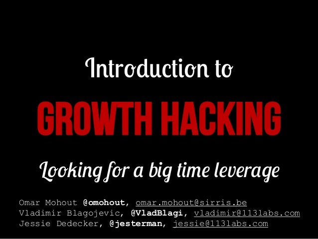 Introduction to  GROWTH HACKING Looking for a big time leverage Omar Mohout @omohout, omar.mohout@sirris.be Vladimir Blago...