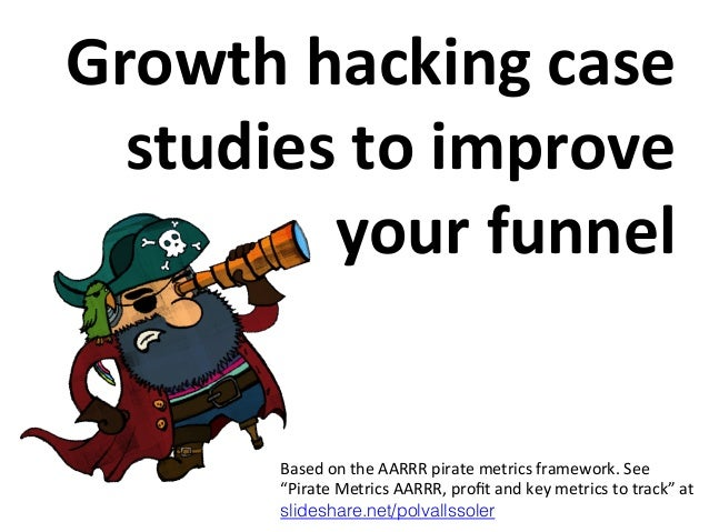 Growth	   hacking	   case	    studies	   to	   improve	    your	   funnel	     Based	   on	   the	   AARRR	   pirate	   me...