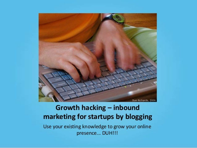 Growth hacking – inbound marketing for startups by blogging Use your existing knowledge to grow your online presence... DU...