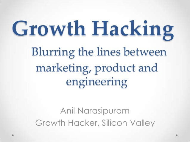 Growth Hacking Anil Narasipuram Growth Hacker, Silicon Valley Blurring the lines between marketing, product and engineering