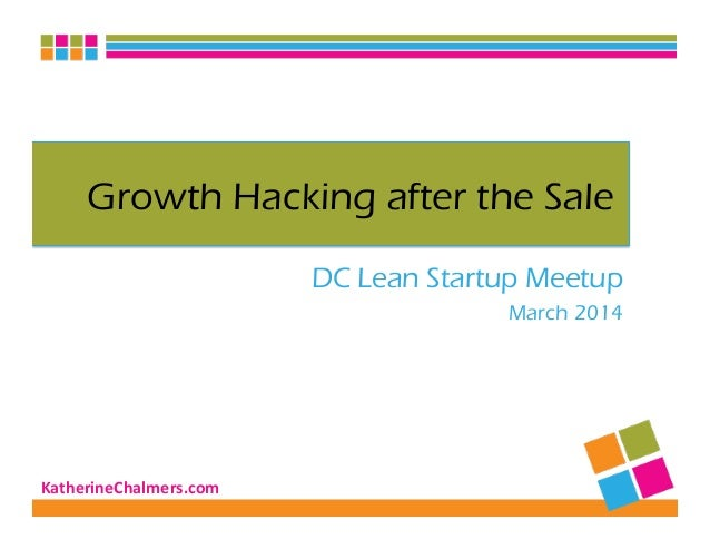 KatherineChalmers.com   Growth Hacking after the Sale DC Lean Startup Meetup March 2014