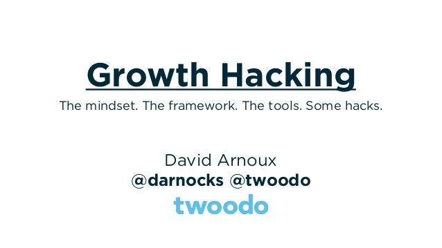 Growth Hacking David Arnoux @darnocks @twoodo The mindset. The framework. The tools. Some hacks.