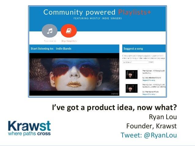 I've  got  a  product  idea,  now  what?   Ryan  Lou     Founder,  Krawst       Tweet:  @Rya...