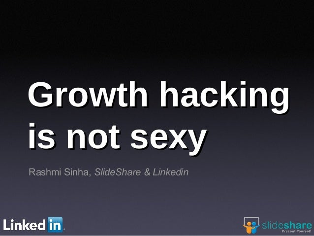 Rashmi Sinha, SlideShare & Linkedin Growth hackingGrowth hacking is not sexyis not sexy