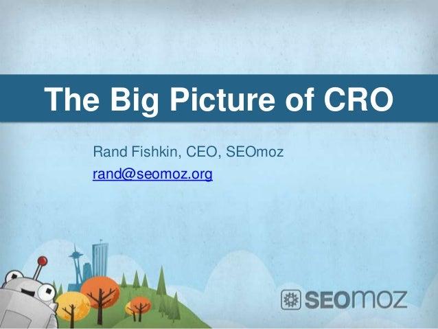 The Big Picture of CRO   Rand Fishkin, CEO, SEOmoz   rand@seomoz.org