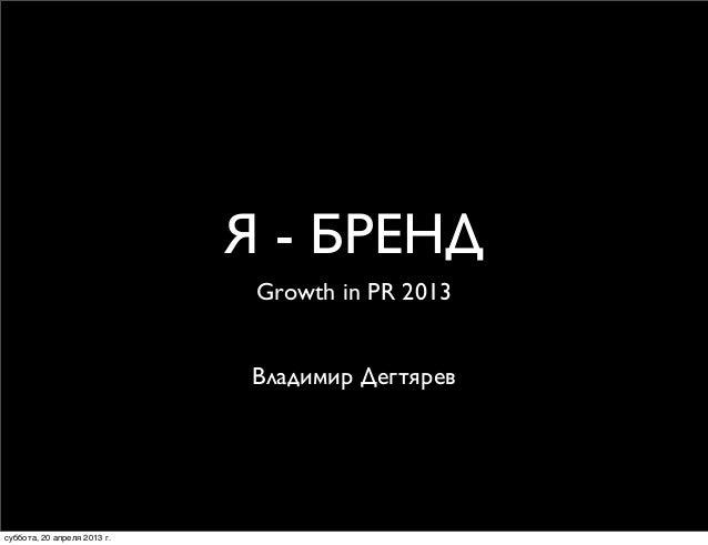 Я - БРЕНДGrowth in PR 2013Владимир Дегтяревсуббота, 20 апреля 2013 г.